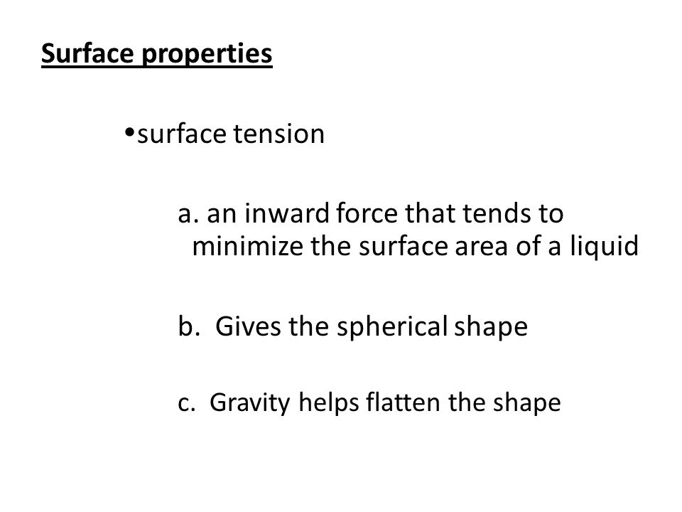 Surface properties  surface tension a. an inward force that tends to minimize the surface area of a liquid b. Gives the spherical shape c. Gravity he