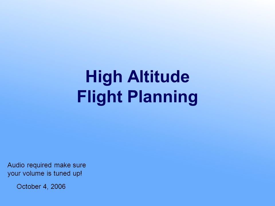 High Altitude Flight Planning October 4, 2006 Audio required make sure your volume is tuned up!