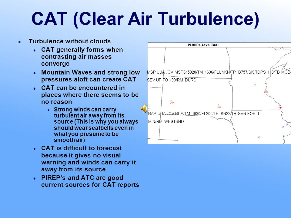 Jet Streams Can be a factor in your Turbo Cirrus Result of large pressure gradients created by significant temperature changes over a short distance CAT is associated with the Jet Stream CAT risk increases if two jet streams converge General Jet Stream Rules Avoid during westbound flights, use on eastbound Jet streams can be depicted on winds aloft charts as areas of converging strong winds in excess of 60 kt