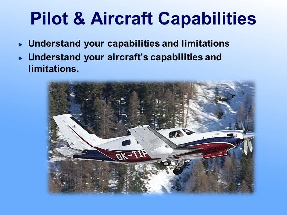 Pilot & Aircraft Capabilities Understand your capabilities and limitations Understand your aircraft's capabilities and limitations.