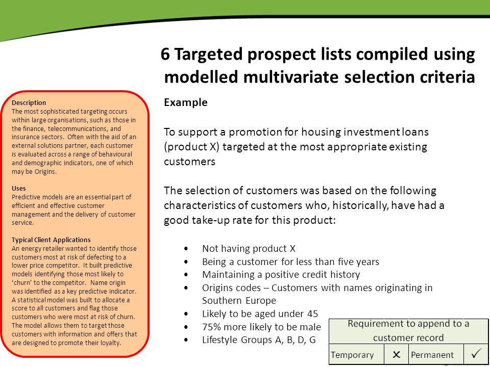6 Targeted prospect lists compiled using modelled multivariate selection criteria Example To support a promotion for housing investment loans (product