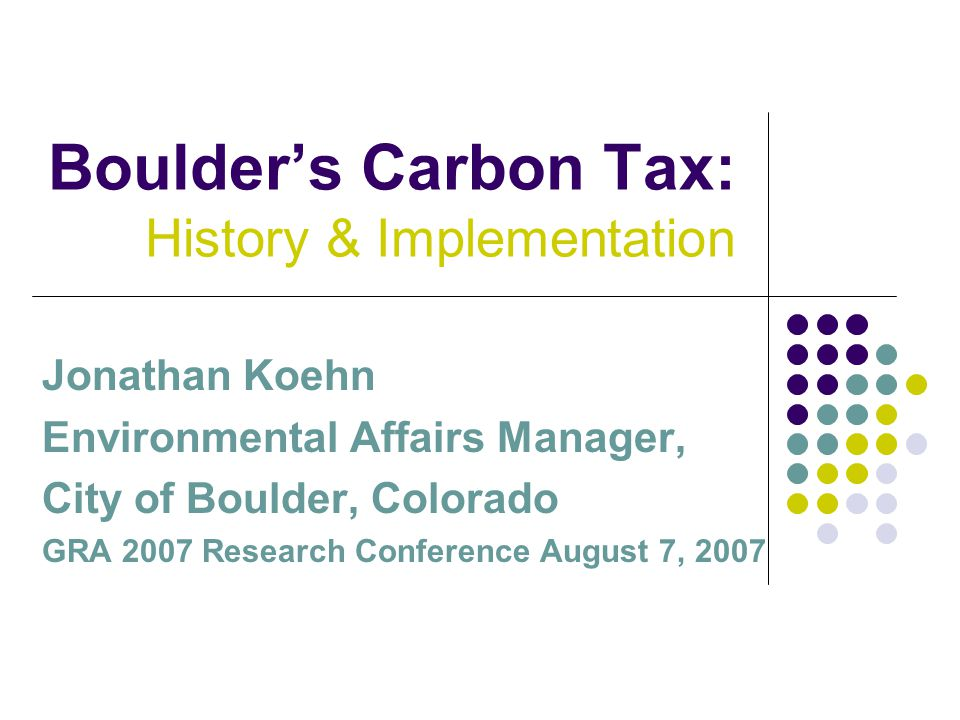 Boulder's Carbon Tax: History & Implementation Jonathan Koehn Environmental Affairs Manager, City of Boulder, Colorado GRA 2007 Research Conference August 7, 2007