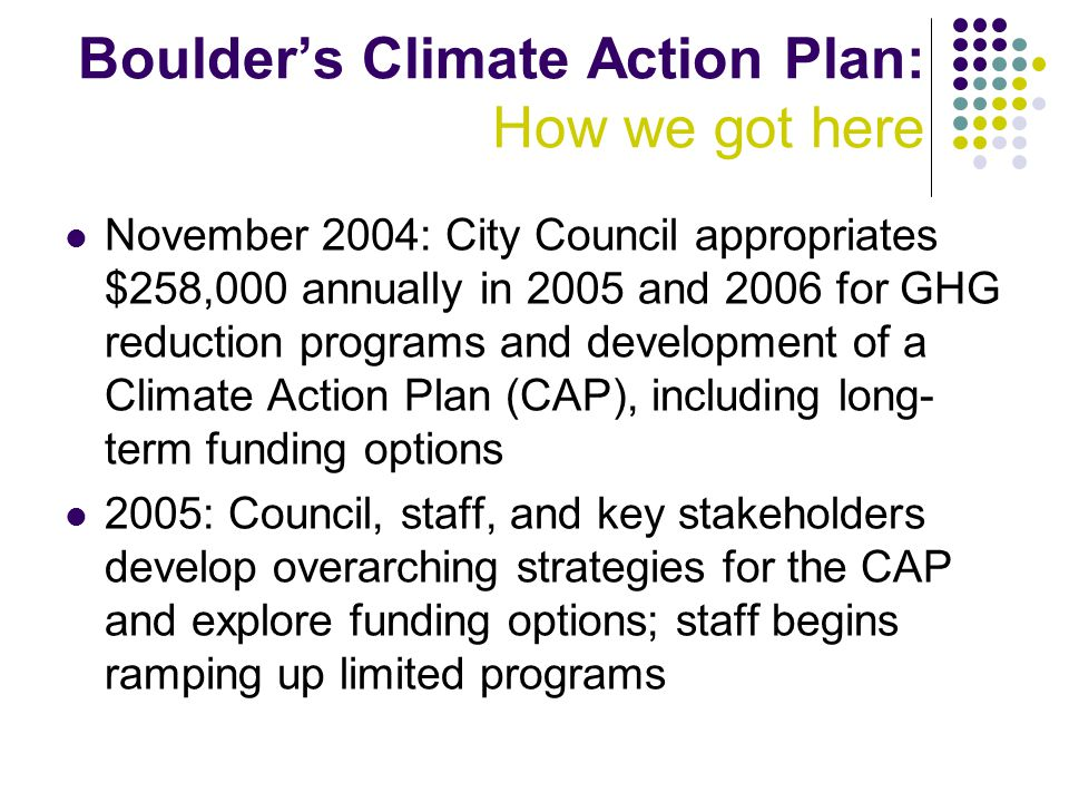 Boulder's Climate Action Plan: How we got here November 2004: City Council appropriates $258,000 annually in 2005 and 2006 for GHG reduction programs and development of a Climate Action Plan (CAP), including long- term funding options 2005: Council, staff, and key stakeholders develop overarching strategies for the CAP and explore funding options; staff begins ramping up limited programs