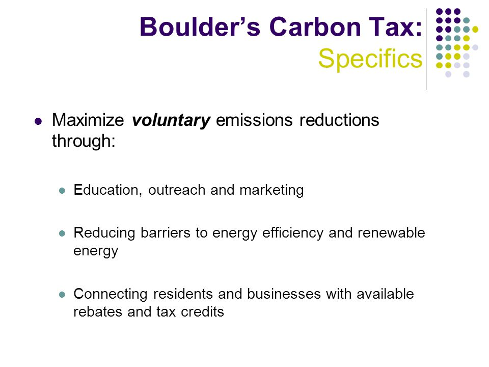 Boulder's Carbon Tax: Specifics Maximize voluntary emissions reductions through: Education, outreach and marketing Reducing barriers to energy efficiency and renewable energy Connecting residents and businesses with available rebates and tax credits