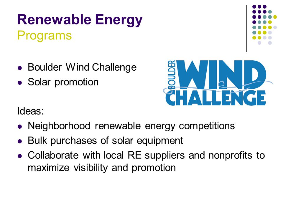Renewable Energy Programs Boulder Wind Challenge Solar promotion Ideas: Neighborhood renewable energy competitions Bulk purchases of solar equipment Collaborate with local RE suppliers and nonprofits to maximize visibility and promotion