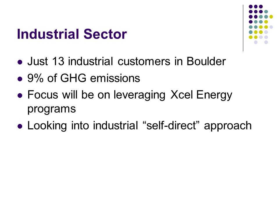 Industrial Sector Just 13 industrial customers in Boulder 9% of GHG emissions Focus will be on leveraging Xcel Energy programs Looking into industrial self-direct approach