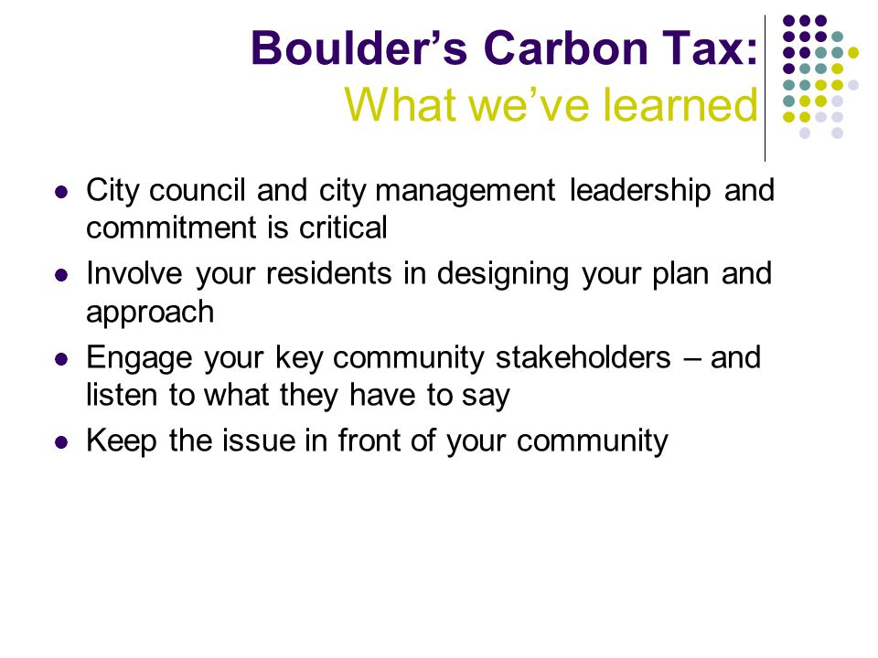Boulder's Carbon Tax: What we've learned City council and city management leadership and commitment is critical Involve your residents in designing your plan and approach Engage your key community stakeholders – and listen to what they have to say Keep the issue in front of your community