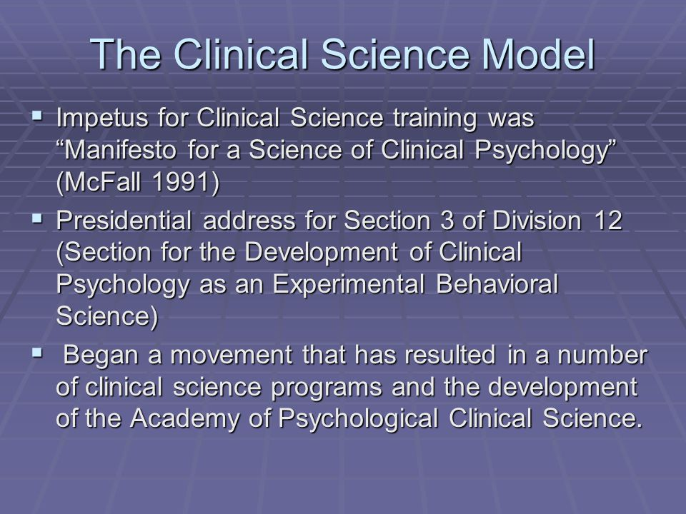"The Clinical Science Model  Impetus for Clinical Science training was ""Manifesto for a Science of Clinical Psychology"" (McFall 1991)  Presidential a"
