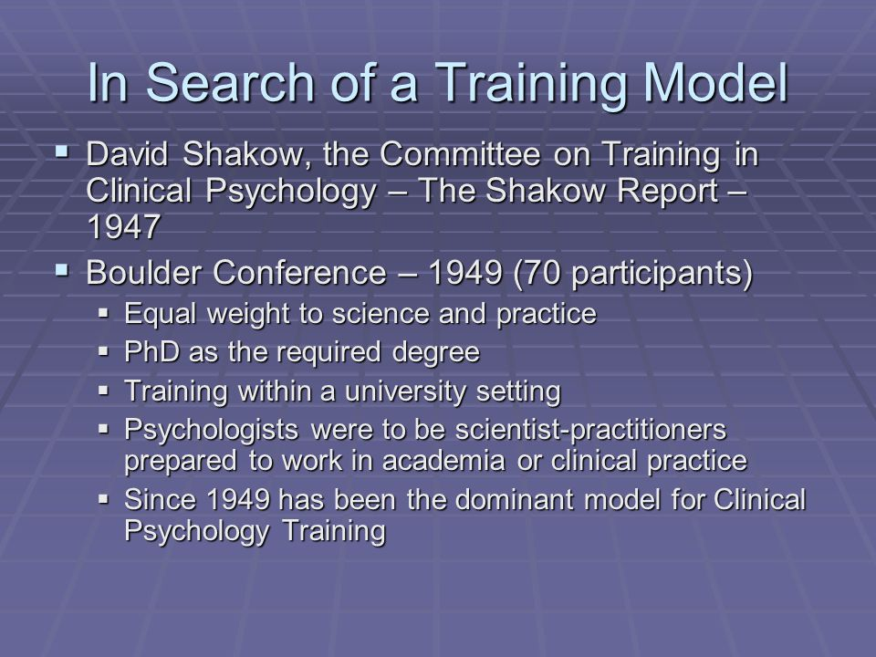 In Search of a Training Model  David Shakow, the Committee on Training in Clinical Psychology – The Shakow Report – 1947  Boulder Conference – 1949