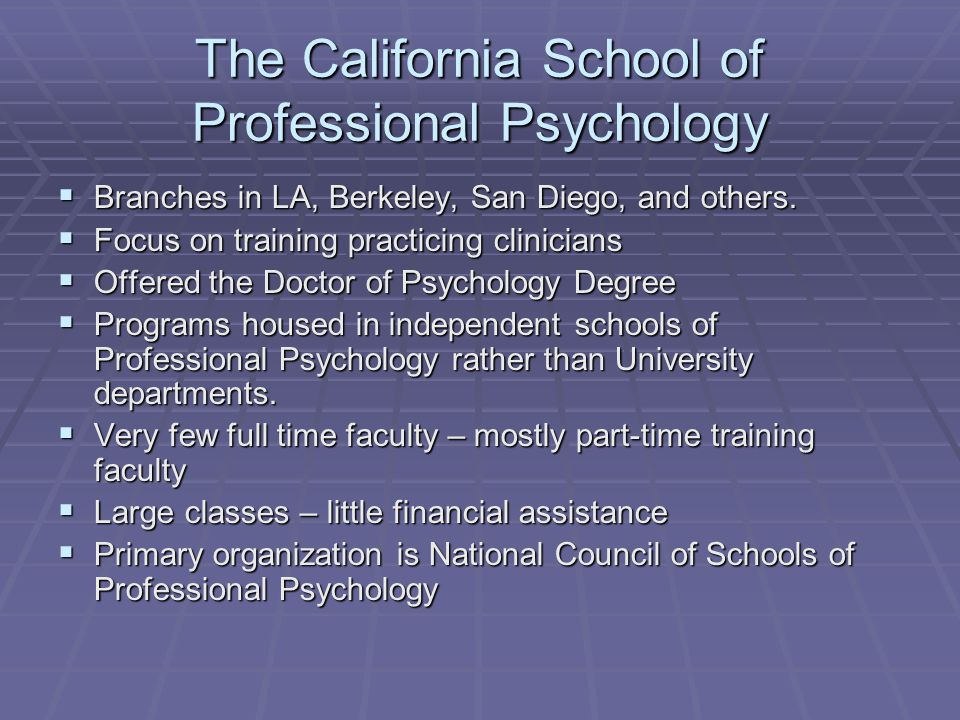 The California School of Professional Psychology  Branches in LA, Berkeley, San Diego, and others.  Focus on training practicing clinicians  Offere