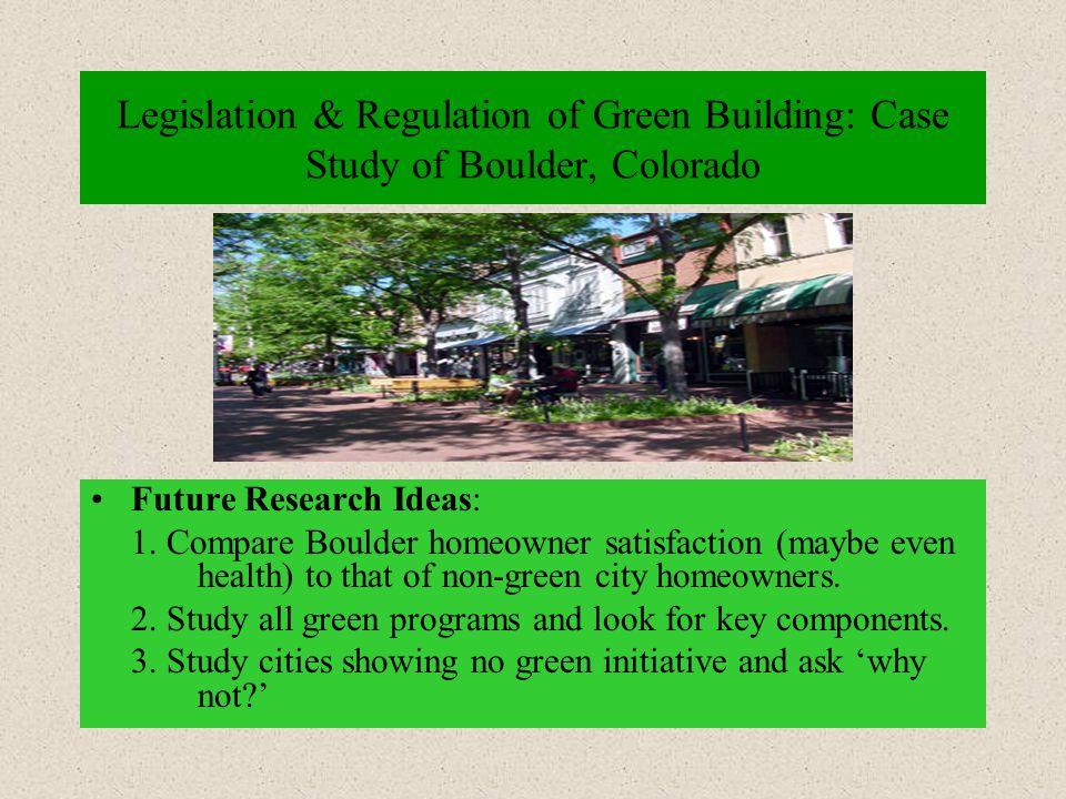 Legislation & Regulation of Green Building: Case Study of Boulder, Colorado Future Research Ideas: 1.