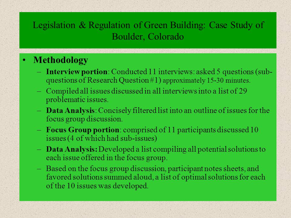 Legislation & Regulation of Green Building: Case Study of Boulder, Colorado Methodology –Interview portion: Conducted 11 interviews: asked 5 questions (sub- questions of Research Question #1) approximately 15-30 minutes.