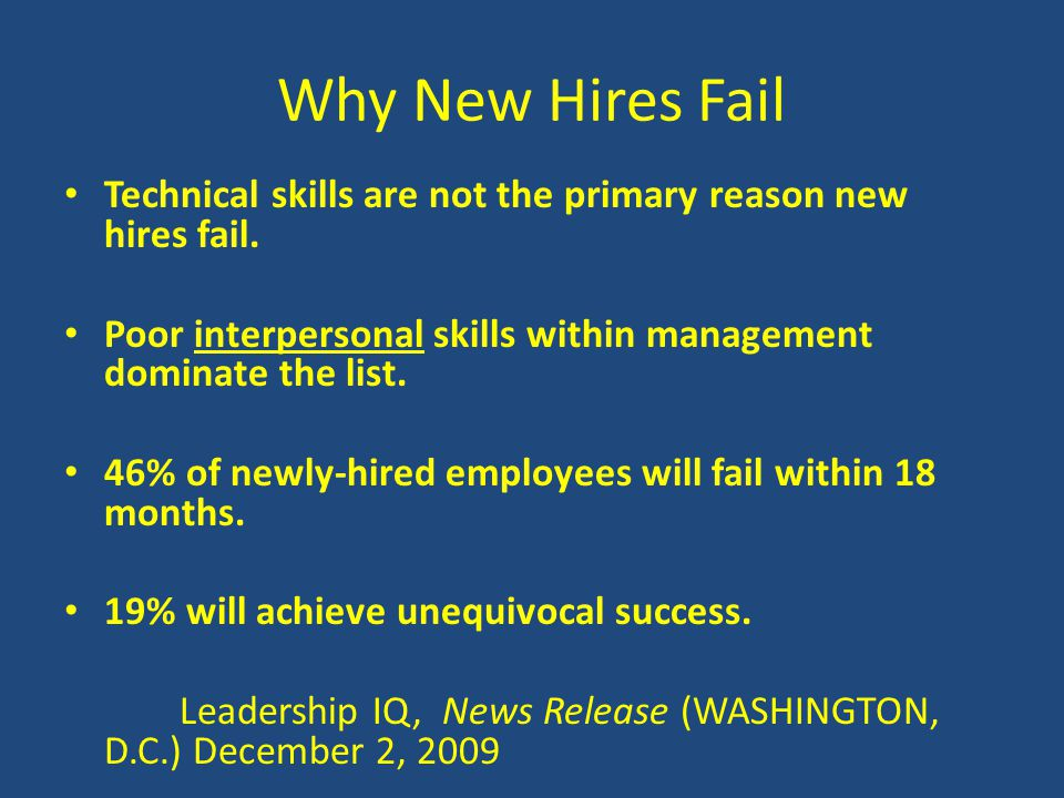 Why New Hires Fail Technical skills are not the primary reason new hires fail. Poor interpersonal skills within management dominate the list. 46% of n