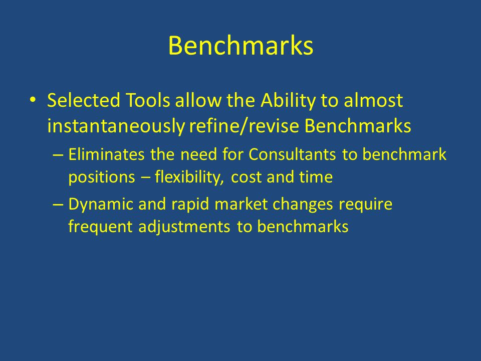 Benchmarks Selected Tools allow the Ability to almost instantaneously refine/revise Benchmarks – Eliminates the need for Consultants to benchmark positions – flexibility, cost and time – Dynamic and rapid market changes require frequent adjustments to benchmarks