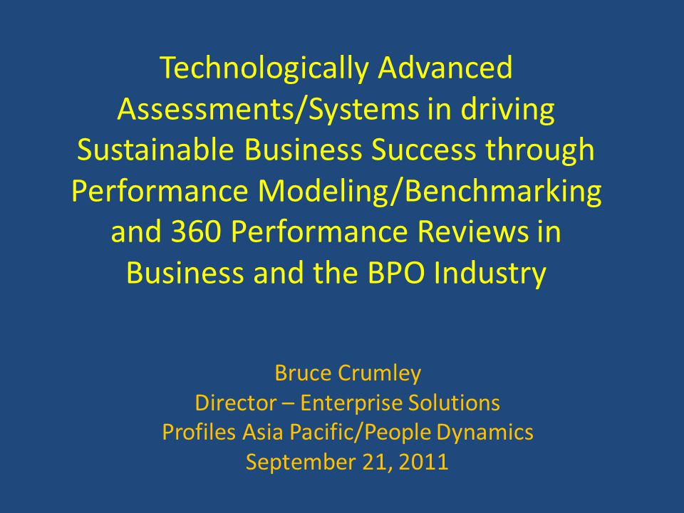 Technologically Advanced Assessments/Systems in driving Sustainable Business Success through Performance Modeling/Benchmarking and 360 Performance Reviews in Business and the BPO Industry Bruce Crumley Director – Enterprise Solutions Profiles Asia Pacific/People Dynamics September 21, 2011