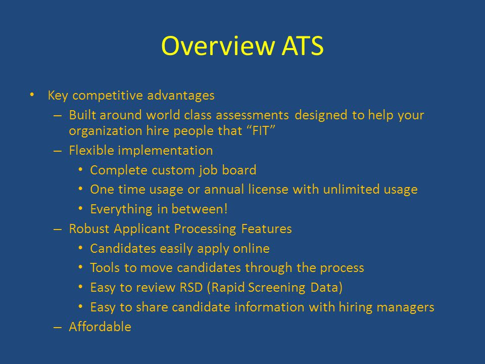 Overview ATS Key competitive advantages – Built around world class assessments designed to help your organization hire people that FIT – Flexible implementation Complete custom job board One time usage or annual license with unlimited usage Everything in between.