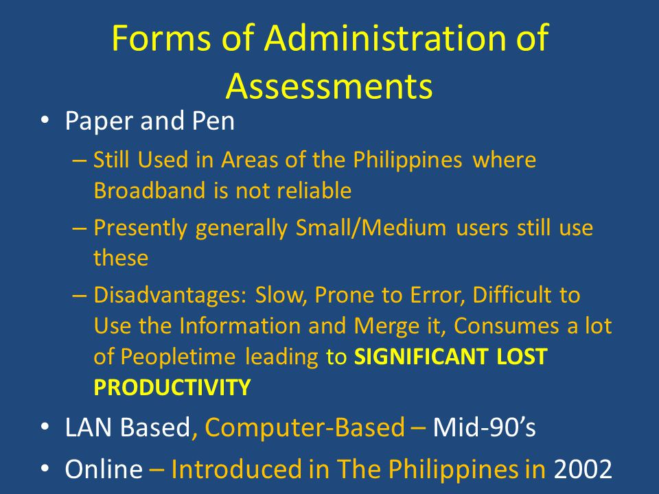 Forms of Administration of Assessments Paper and Pen – Still Used in Areas of the Philippines where Broadband is not reliable – Presently generally Small/Medium users still use these – Disadvantages: Slow, Prone to Error, Difficult to Use the Information and Merge it, Consumes a lot of Peopletime leading to SIGNIFICANT LOST PRODUCTIVITY LAN Based, Computer-Based – Mid-90's Online – Introduced in The Philippines in 2002