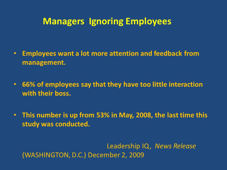 Managers Ignoring Employees Employees want a lot more attention and feedback from management. 66% of employees say that they have too little interacti