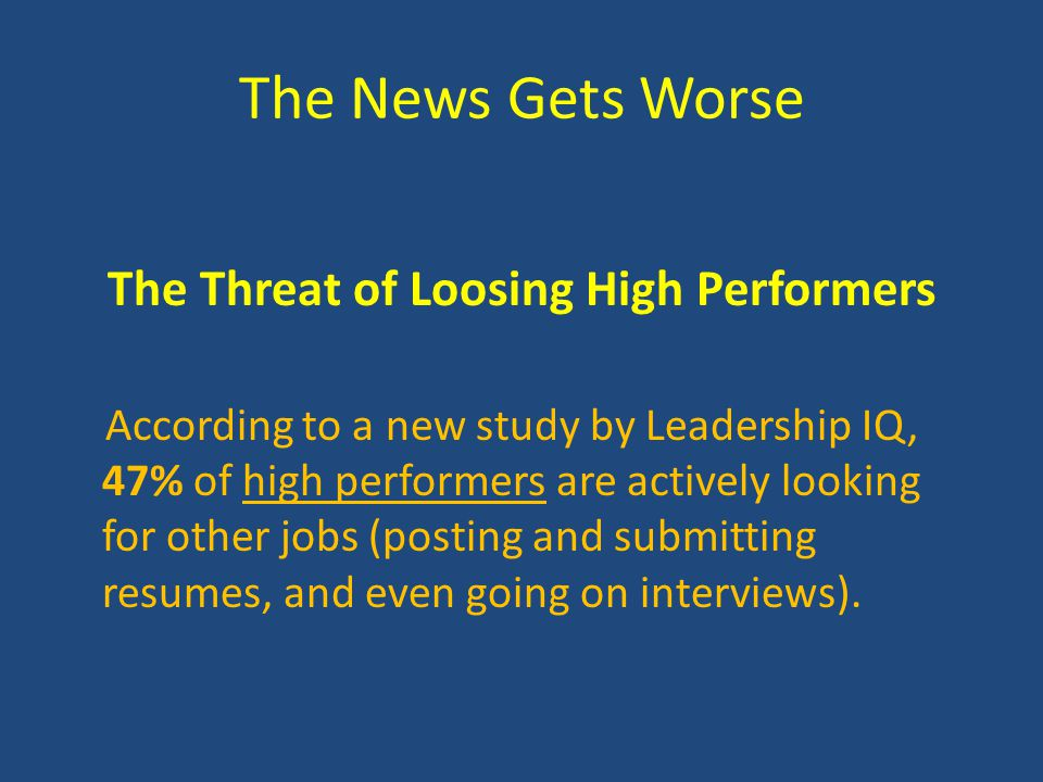 The News Gets Worse The Threat of Loosing High Performers According to a new study by Leadership IQ, 47% of high performers are actively looking for other jobs (posting and submitting resumes, and even going on interviews).