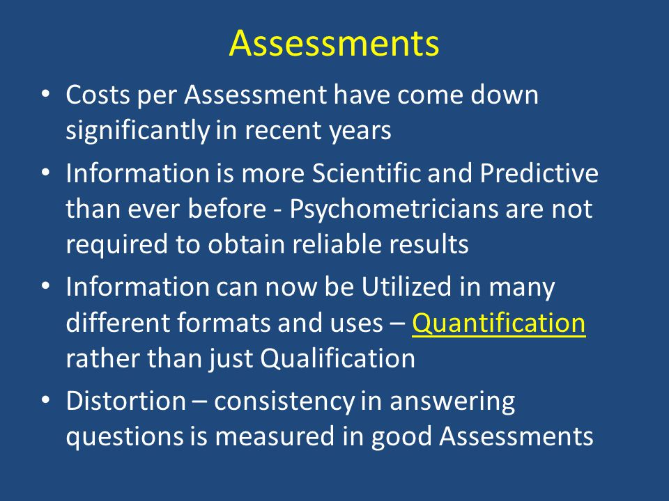 Assessments Costs per Assessment have come down significantly in recent years Information is more Scientific and Predictive than ever before - Psychom