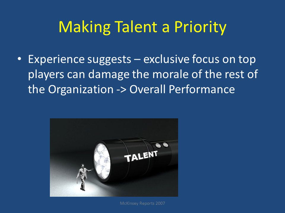McKinsey Reports 2007 Making Talent a Priority Experience suggests – exclusive focus on top players can damage the morale of the rest of the Organization -> Overall Performance