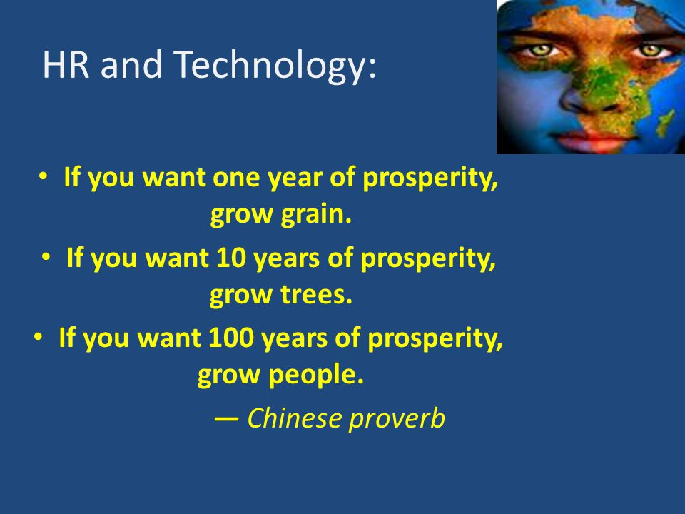HR and Technology: If you want one year of prosperity, grow grain. If you want 10 years of prosperity, grow trees. If you want 100 years of prosperity