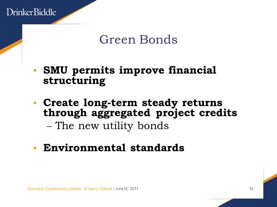 Municipal Sustainability Utilities: A User's Manual | June16, 2011 14 Green Bonds SMU permits improve financial structuring Create long-term steady re