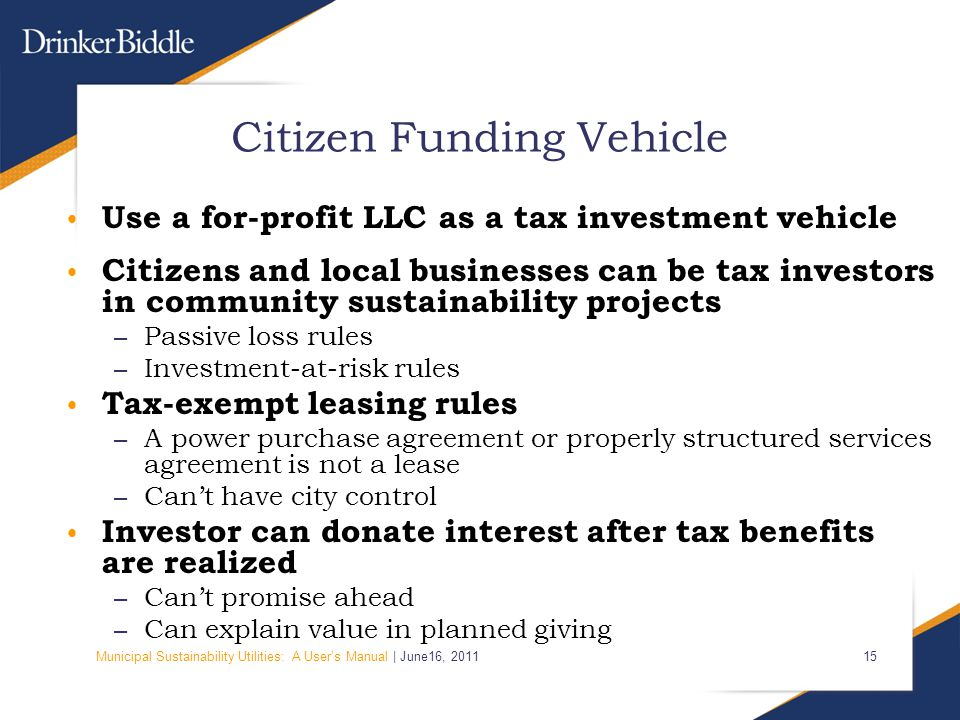 Municipal Sustainability Utilities: A User's Manual | June16, 2011 15 Citizen Funding Vehicle Use a for-profit LLC as a tax investment vehicle Citizen