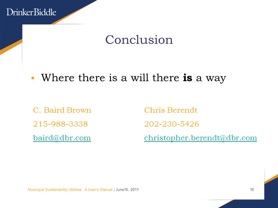 Municipal Sustainability Utilities: A User's Manual | June16, 2011 16 Conclusion Where there is a will there is a way C. Baird BrownChris Berendt 215-