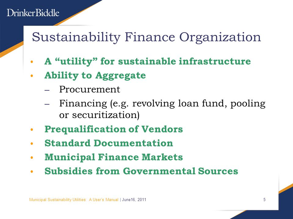 Municipal Sustainability Utilities: A User's Manual | June16, 2011 5 Sustainability Finance Organization A utility for sustainable infrastructure Ability to Aggregate – Procurement – Financing (e.g.