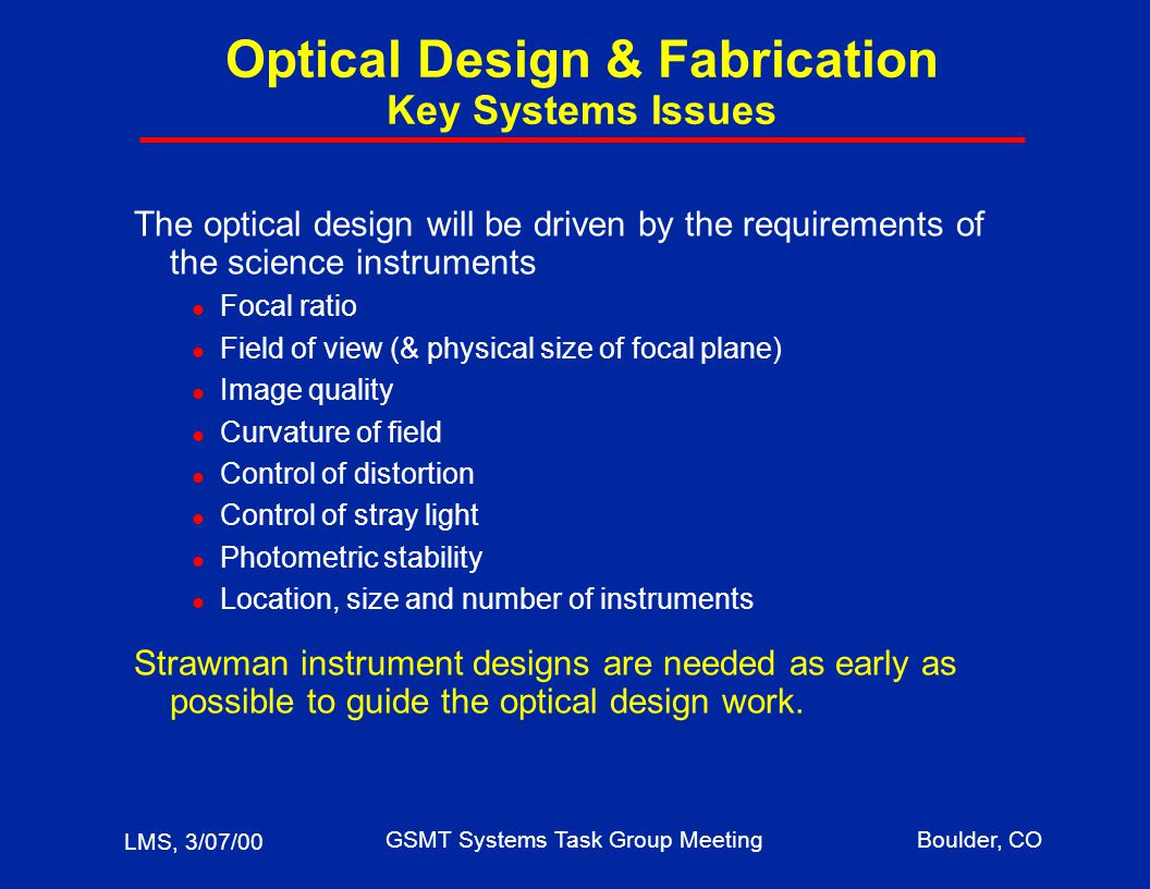 LMS, 3/07/00 GSMT Systems Task Group MeetingBoulder, CO Optical Design & Fabrication Key Systems Issues The optical design will be driven by the requirements of the science instruments l Focal ratio l Field of view (& physical size of focal plane) l Image quality l Curvature of field l Control of distortion l Control of stray light l Photometric stability l Location, size and number of instruments Strawman instrument designs are needed as early as possible to guide the optical design work.