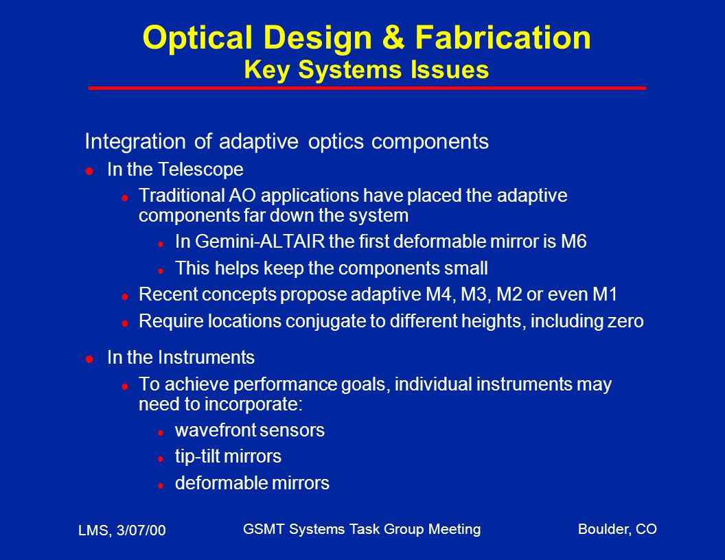 LMS, 3/07/00 GSMT Systems Task Group MeetingBoulder, CO Optical Design & Fabrication Key Systems Issues Integration of adaptive optics components l In the Telescope l Traditional AO applications have placed the adaptive components far down the system l In Gemini-ALTAIR the first deformable mirror is M6 l This helps keep the components small l Recent concepts propose adaptive M4, M3, M2 or even M1 l Require locations conjugate to different heights, including zero l In the Instruments l To achieve performance goals, individual instruments may need to incorporate: l wavefront sensors l tip-tilt mirrors l deformable mirrors