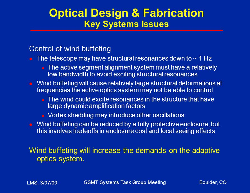 LMS, 3/07/00 GSMT Systems Task Group MeetingBoulder, CO Optical Design & Fabrication Key Systems Issues Control of wind buffeting l The telescope may have structural resonances down to ~ 1 Hz l The active segment alignment system must have a relatively low bandwidth to avoid exciting structural resonances l Wind buffeting will cause relatively large structural deformations at frequencies the active optics system may not be able to control l The wind could excite resonances in the structure that have large dynamic amplification factors l Vortex shedding may introduce other oscillations l Wind buffeting can be reduced by a fully protective enclosure, but this involves tradeoffs in enclosure cost and local seeing effects Wind buffeting will increase the demands on the adaptive optics system.
