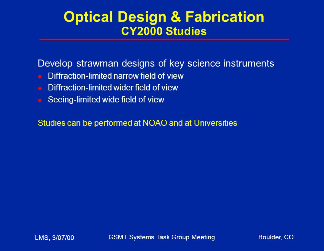 LMS, 3/07/00 GSMT Systems Task Group MeetingBoulder, CO Optical Design & Fabrication CY2000 Studies Develop strawman designs of key science instruments l Diffraction-limited narrow field of view l Diffraction-limited wider field of view l Seeing-limited wide field of view Studies can be performed at NOAO and at Universities