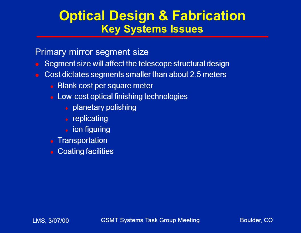 LMS, 3/07/00 GSMT Systems Task Group MeetingBoulder, CO Optical Design & Fabrication Key Systems Issues Primary mirror segment size l Segment size will affect the telescope structural design l Cost dictates segments smaller than about 2.5 meters l Blank cost per square meter l Low-cost optical finishing technologies l planetary polishing l replicating l ion figuring l Transportation l Coating facilities