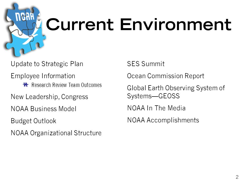 2 Current Environment Update to Strategic Plan Employee Information  Research Review Team Outcomes New Leadership, Congress NOAA Business Model Budget Outlook NOAA Organizational Structure SES Summit Ocean Commission Report Global Earth Observing System of Systems—GEOSS NOAA In The Media NOAA Accomplishments