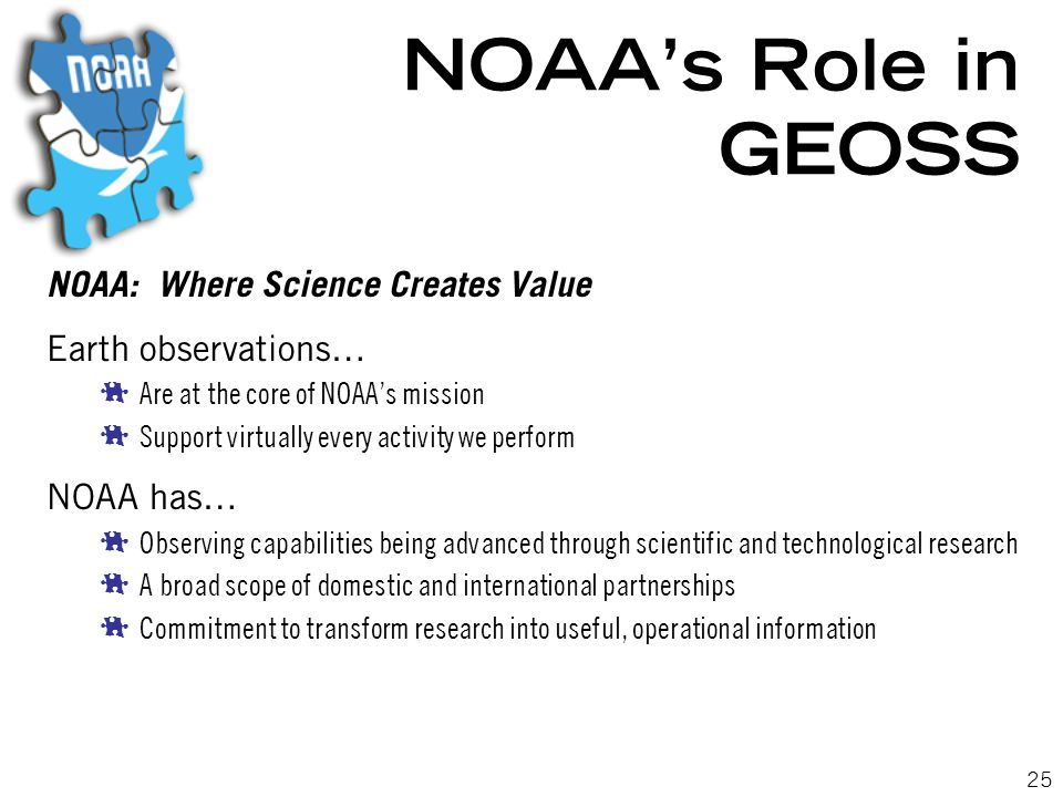 25 NOAA's Role in GEOSS NOAA: Where Science Creates Value Earth observations…  Are at the core of NOAA's mission  Support virtually every activity we perform NOAA has…  Observing capabilities being advanced through scientific and technological research  A broad scope of domestic and international partnerships  Commitment to transform research into useful, operational information