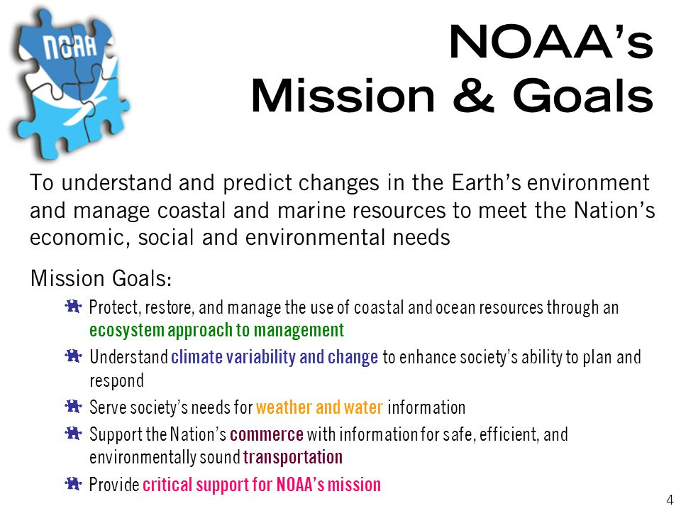 4 NOAA's Mission & Goals To understand and predict changes in the Earth's environment and manage coastal and marine resources to meet the Nation's economic, social and environmental needs Mission Goals:  Protect, restore, and manage the use of coastal and ocean resources through an ecosystem approach to management  Understand climate variability and change to enhance society's ability to plan and respond  Serve society's needs for weather and water information  Support the Nation's commerce with information for safe, efficient, and environmentally sound transportation  Provide critical support for NOAA's mission
