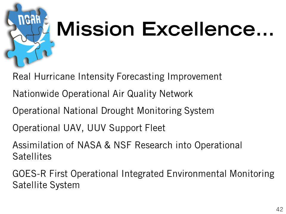 42 Mission Excellence… Real Hurricane Intensity Forecasting Improvement Nationwide Operational Air Quality Network Operational National Drought Monitoring System Operational UAV, UUV Support Fleet Assimilation of NASA & NSF Research into Operational Satellites GOES-R First Operational Integrated Environmental Monitoring Satellite System