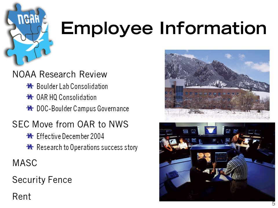 5 Employee Information NOAA Research Review  Boulder Lab Consolidation  OAR HQ Consolidation  DOC-Boulder Campus Governance SEC Move from OAR to NWS  Effective December 2004  Research to Operations success story MASC Security Fence Rent