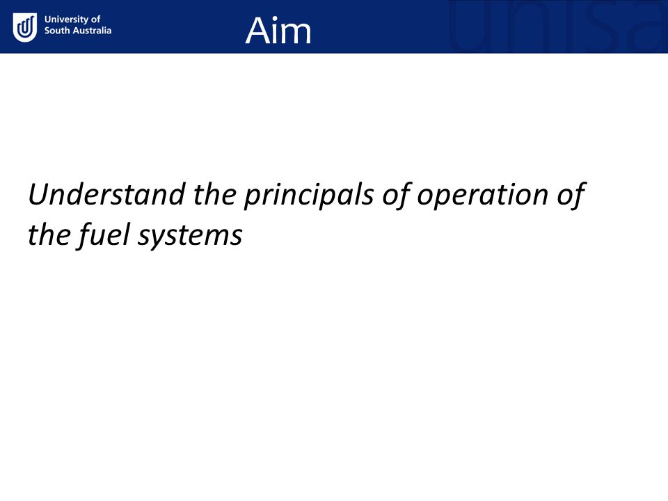 Aim Understand the principals of operation of the fuel systems