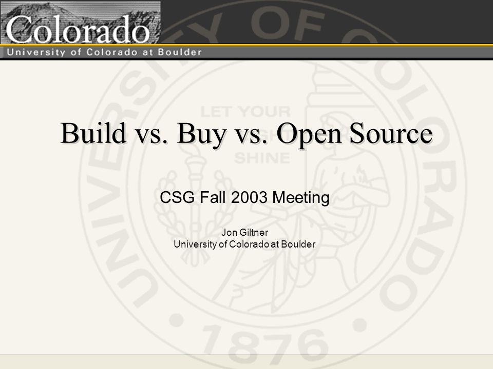 Build vs. Buy vs. Open Source CSG Fall 2003 Meeting Jon Giltner University of Colorado at Boulder