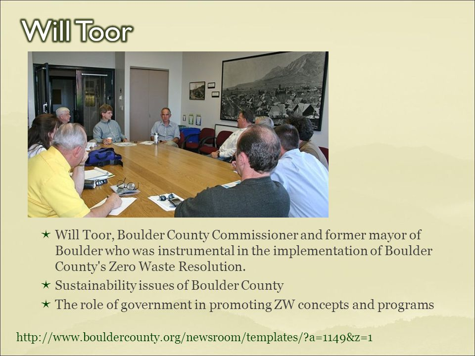  Will Toor, Boulder County Commissioner and former mayor of Boulder who was instrumental in the implementation of Boulder County's Zero Waste Resolut