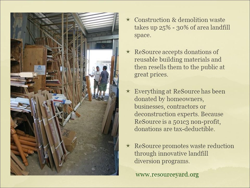  Construction & demolition waste takes up 25% - 30% of area landfill space.  ReSource accepts donations of reusable building materials and then rese