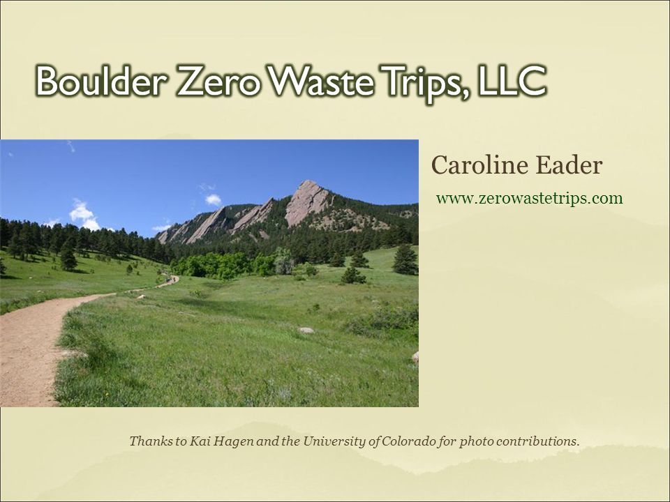 Caroline Eader www.zerowastetrips.com Thanks to Kai Hagen and the University of Colorado for photo contributions.