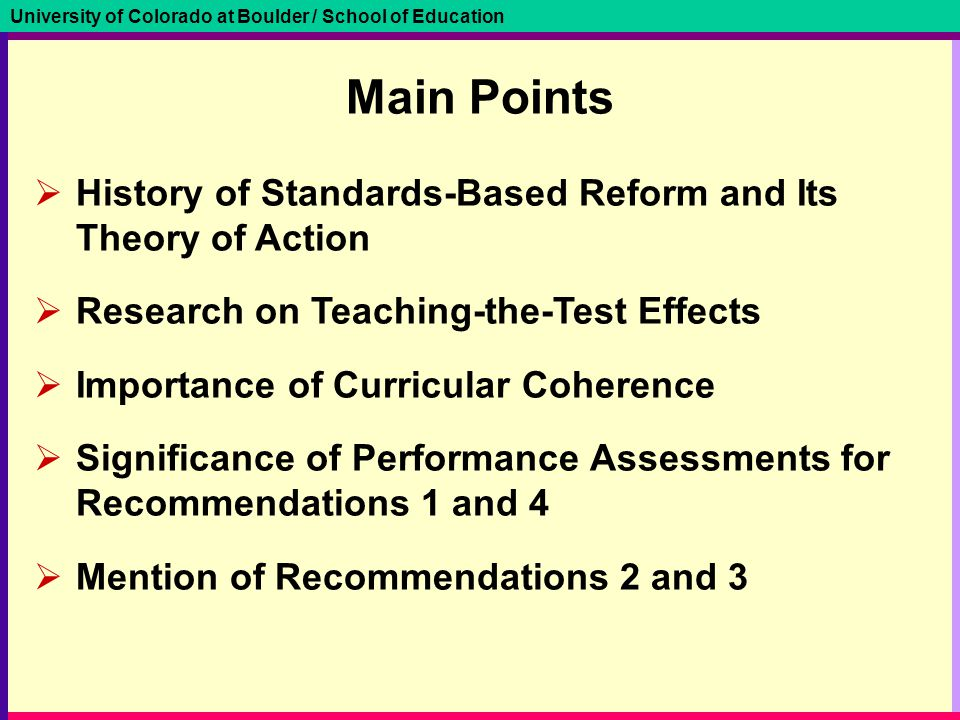 University of Colorado at Boulder / School of Education Main Points  History of Standards-Based Reform and Its Theory of Action  Research on Teaching-the-Test Effects  Importance of Curricular Coherence  Significance of Performance Assessments for Recommendations 1 and 4  Mention of Recommendations 2 and 3