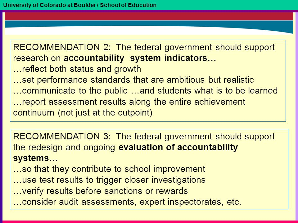 University of Colorado at Boulder / School of Education RECOMMENDATION 2: The federal government should support research on accountability system indicators… …reflect both status and growth …set performance standards that are ambitious but realistic …communicate to the public …and students what is to be learned …report assessment results along the entire achievement continuum (not just at the cutpoint) RECOMMENDATION 3: The federal government should support the redesign and ongoing evaluation of accountability systems… …so that they contribute to school improvement …use test results to trigger closer investigations …verify results before sanctions or rewards …consider audit assessments, expert inspectorates, etc.
