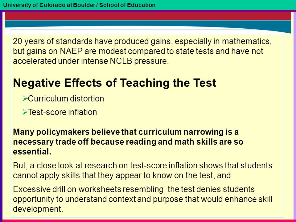 University of Colorado at Boulder / School of Education 20 years of standards have produced gains, especially in mathematics, but gains on NAEP are modest compared to state tests and have not accelerated under intense NCLB pressure.