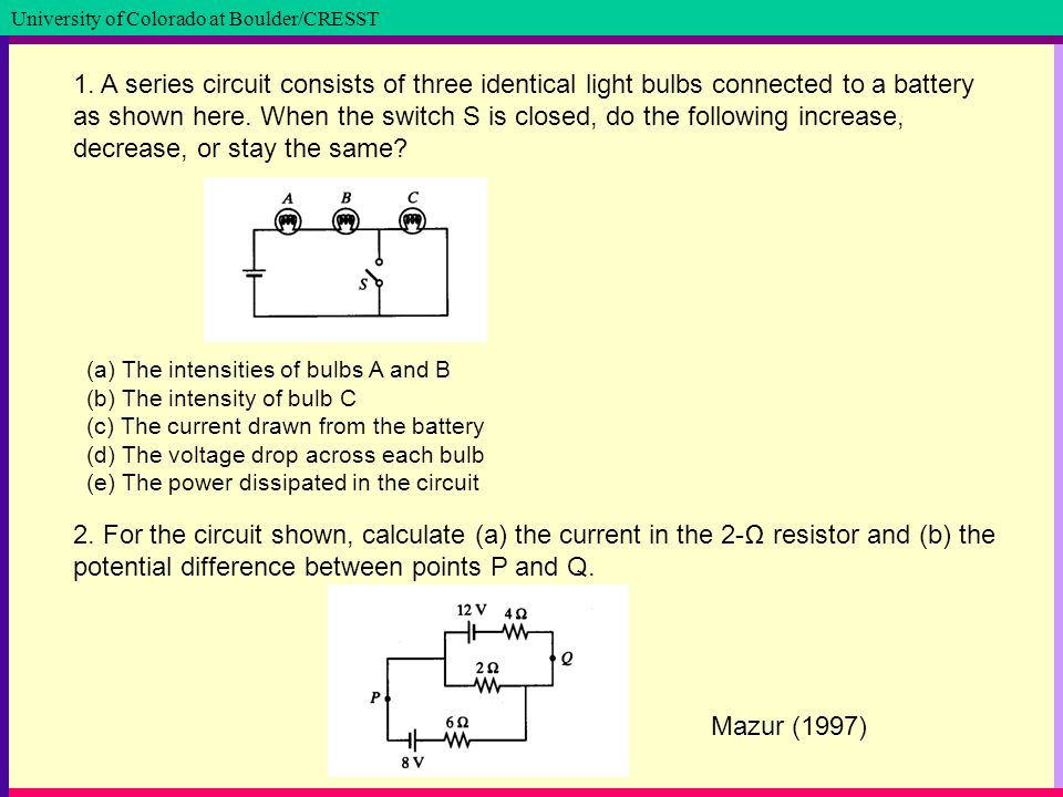 University of Colorado at Boulder / School of Education University of Colorado at Boulder/CRESST 1. A series circuit consists of three identical light