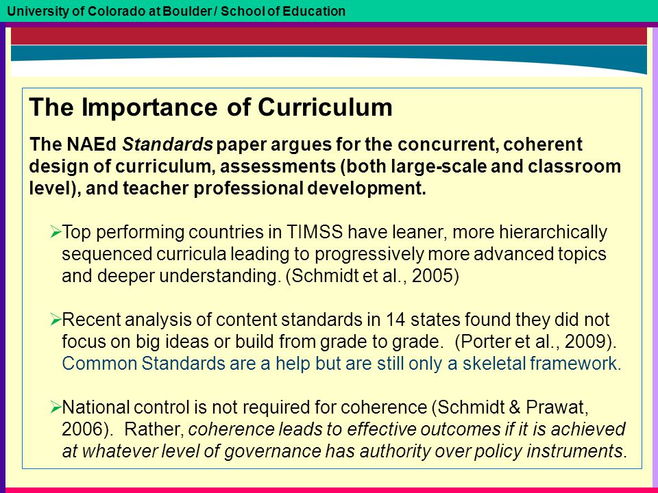 University of Colorado at Boulder / School of Education The Importance of Curriculum The NAEd Standards paper argues for the concurrent, coherent design of curriculum, assessments (both large-scale and classroom level), and teacher professional development.
